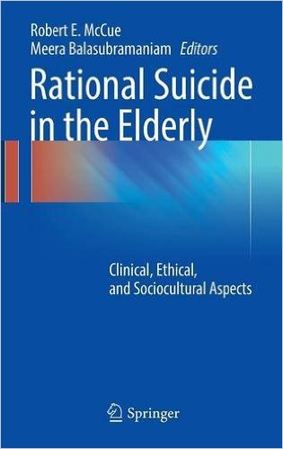 Rational Suicide in the Elderly: Clinical, Ethical, and Sociocultural Aspects 1st ed. 2017 Edition