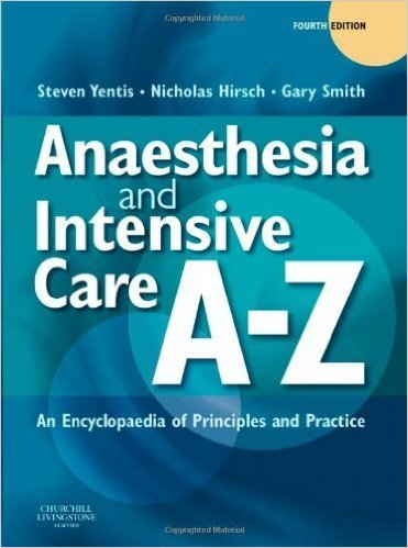 Anaesthesia and Intensive Care A-Z: An Encyclopedia of Principles and Practice Fourth (4th) Edition