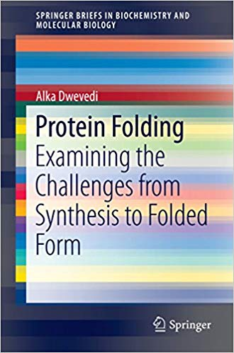 Protein Folding: Examining the Challenges from Synthesis to Folded Form (SpringerBriefs in Biochemistry and Molecular Biology) 2015 Edition
