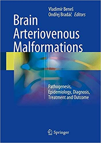 Brain Arteriovenous Malformations: Pathogenesis, Epidemiology, Diagnosis, Treatment and Outcome 1st ed. 2017 Edition PDF