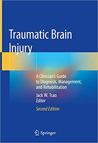 Traumatic Brain Injury: A Clinician's Guide to Diagnosis, Management, and Rehabilitation 2nd ed. 2020 Edition by Jack W. Tsao (Editor)